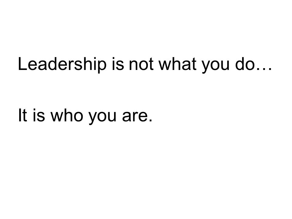 Leadership is not what you do… It is who you are.