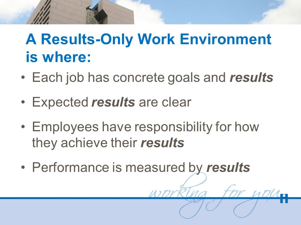 A Results-Only Work Environment is where: Each job has concrete goals and results Expected results are clear Employees have responsibility for how the