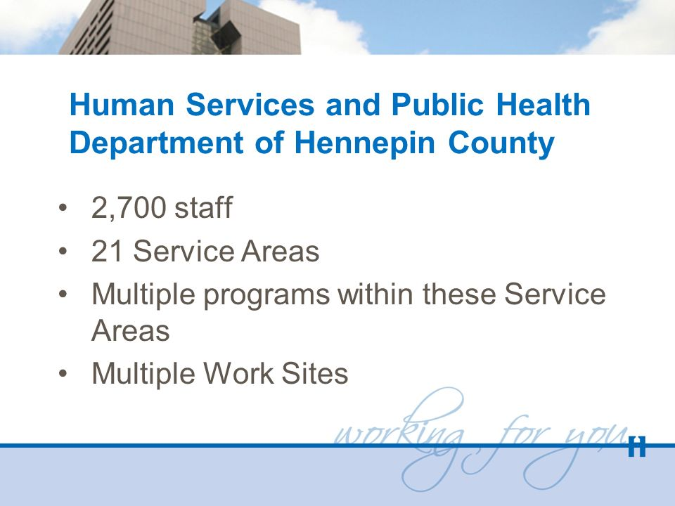 Human Services and Public Health Department of Hennepin County 2,700 staff 21 Service Areas Multiple programs within these Service Areas Multiple Work