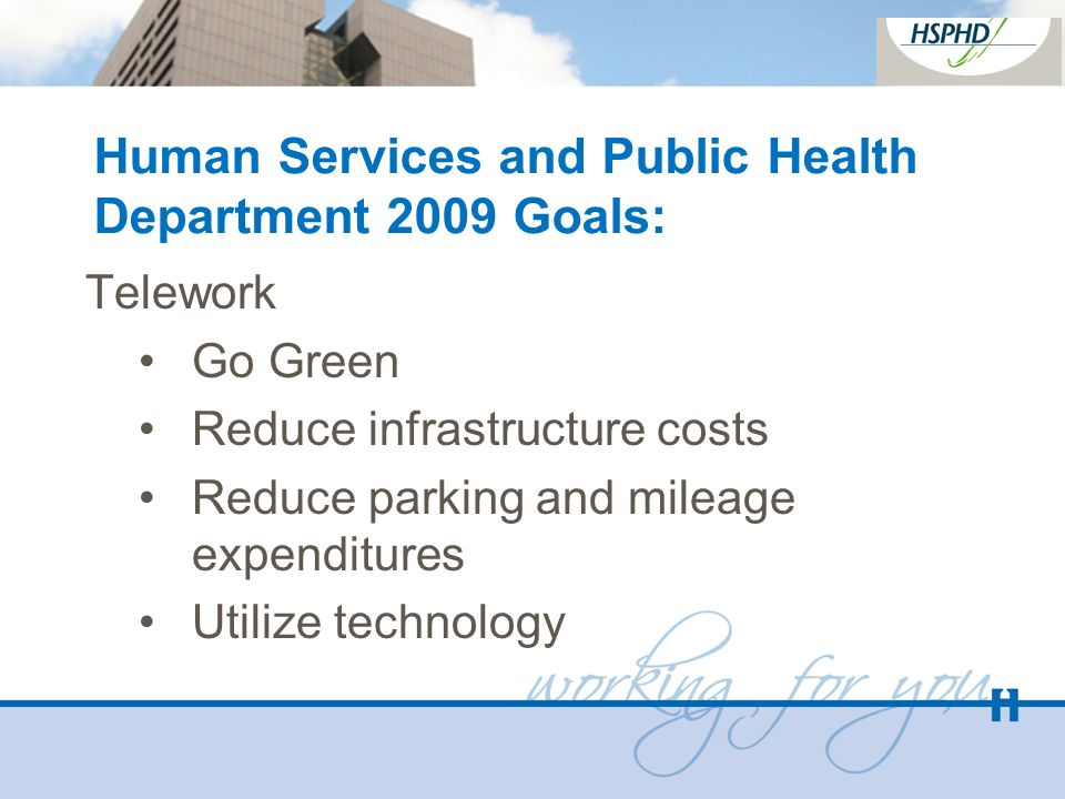 Human Services and Public Health Department 2009 Goals: Telework Go Green Reduce infrastructure costs Reduce parking and mileage expenditures Utilize