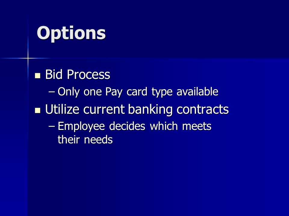 Options Bid Process Bid Process –Only one Pay card type available Utilize current banking contracts Utilize current banking contracts –Employee decides which meets their needs
