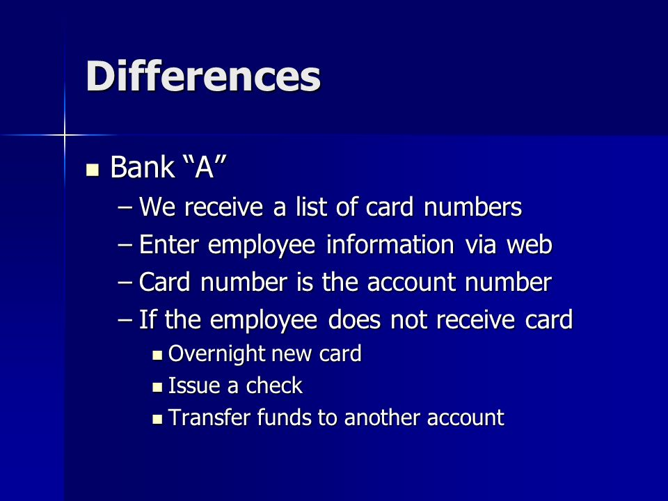 Differences Bank A Bank A –We receive a list of card numbers –Enter employee information via web –Card number is the account number –If the employee does not receive card Overnight new card Overnight new card Issue a check Issue a check Transfer funds to another account Transfer funds to another account