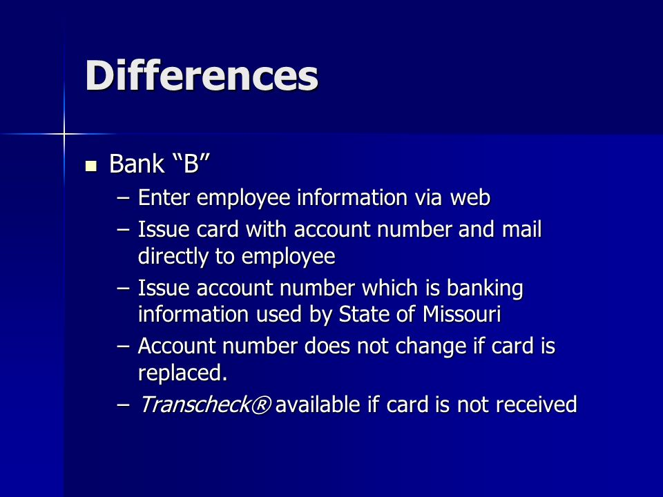 Differences Bank B Bank B –Enter employee information via web –Issue card with account number and mail directly to employee –Issue account number which is banking information used by State of Missouri –Account number does not change if card is replaced.