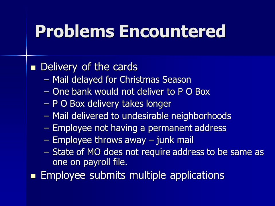 Problems Encountered Delivery of the cards Delivery of the cards –Mail delayed for Christmas Season –One bank would not deliver to P O Box –P O Box delivery takes longer –Mail delivered to undesirable neighborhoods –Employee not having a permanent address –Employee throws away – junk mail –State of MO does not require address to be same as one on payroll file.