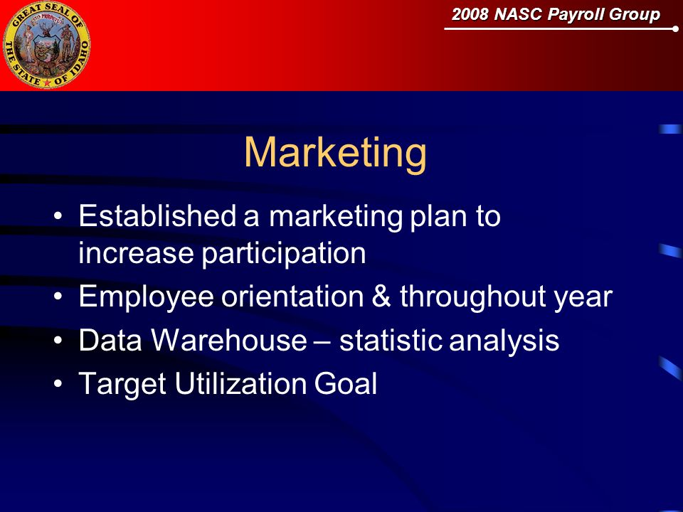 2008 NASC Payroll Group Marketing Established a marketing plan to increase participation Employee orientation & throughout year Data Warehouse – statistic analysis Target Utilization Goal