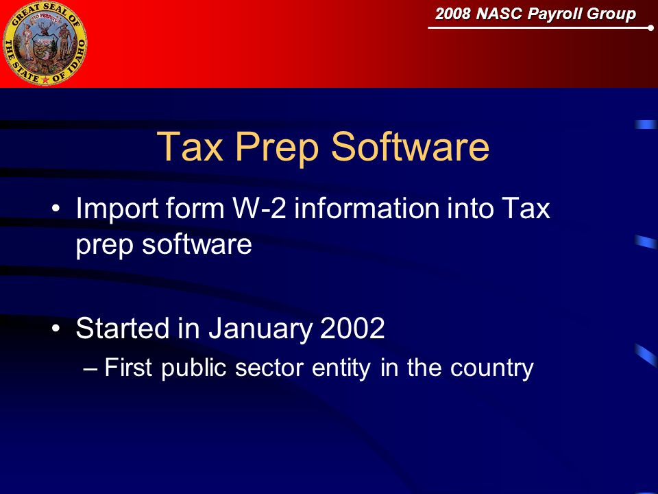 2008 NASC Payroll Group Tax Prep Software Import form W-2 information into Tax prep software Started in January 2002 –First public sector entity in the country