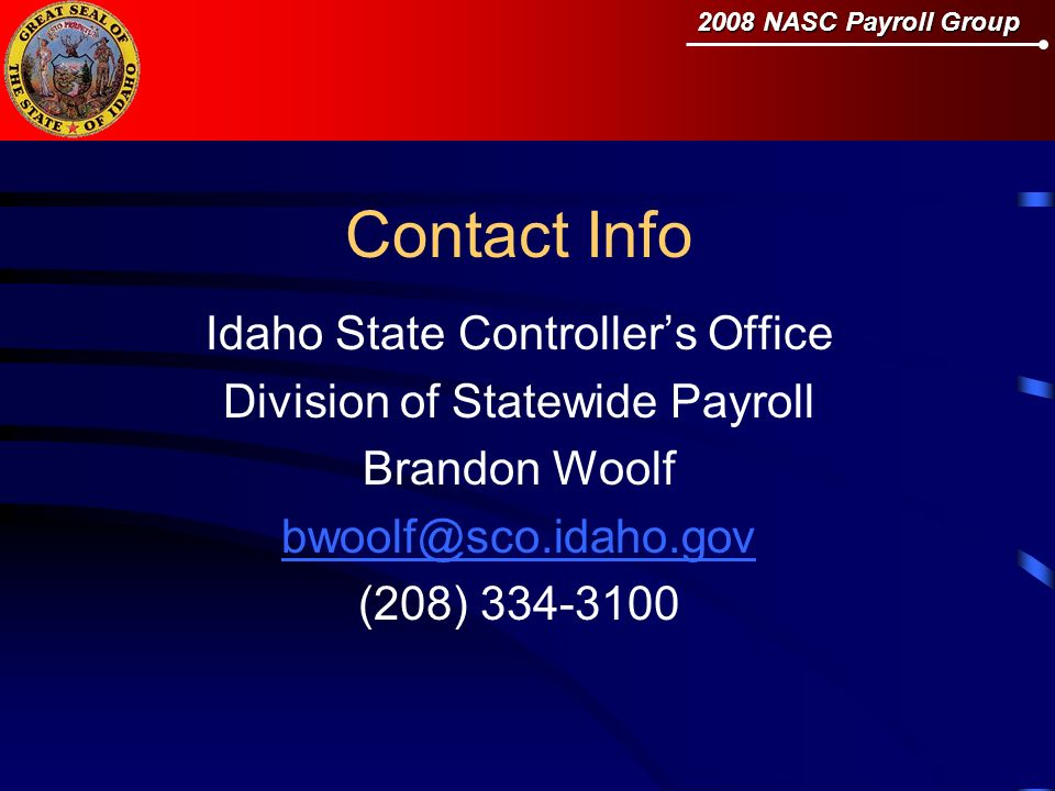 Contact Info Idaho State Controllers Office Division of Statewide Payroll Brandon Woolf bwoolf@sco.idaho.gov (208) 334-3100