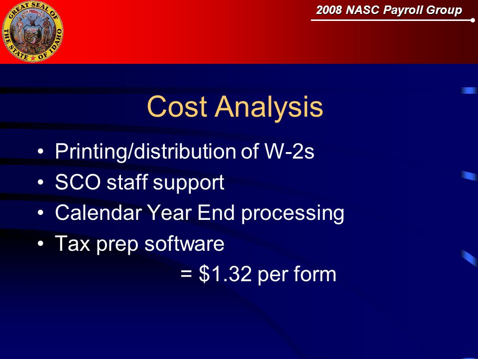 2008 NASC Payroll Group Cost Analysis Printing/distribution of W-2s SCO staff support Calendar Year End processing Tax prep software = $1.32 per form