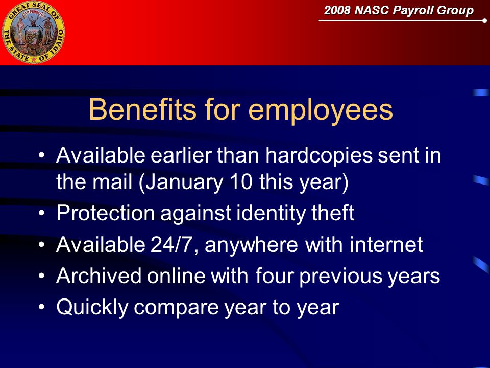 2008 NASC Payroll Group Benefits for employees Available earlier than hardcopies sent in the mail (January 10 this year) Protection against identity theft Available 24/7, anywhere with internet Archived online with four previous years Quickly compare year to year