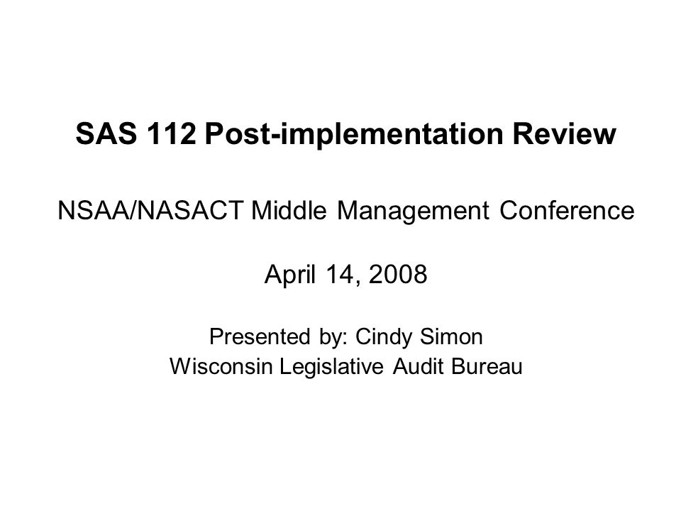 SAS 112 Post-implementation Review NSAA/NASACT Middle Management Conference April 14, 2008 Presented by: Cindy Simon Wisconsin Legislative Audit Bureau