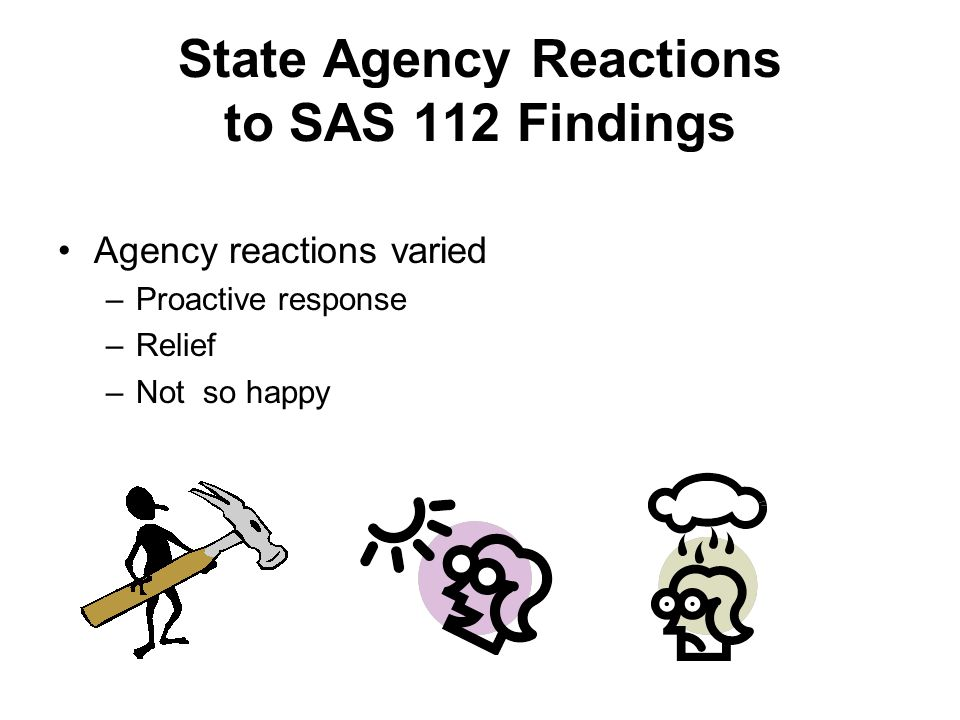 State Agency Reactions to SAS 112 Findings Agency reactions varied –Proactive response –Relief –Not so happy