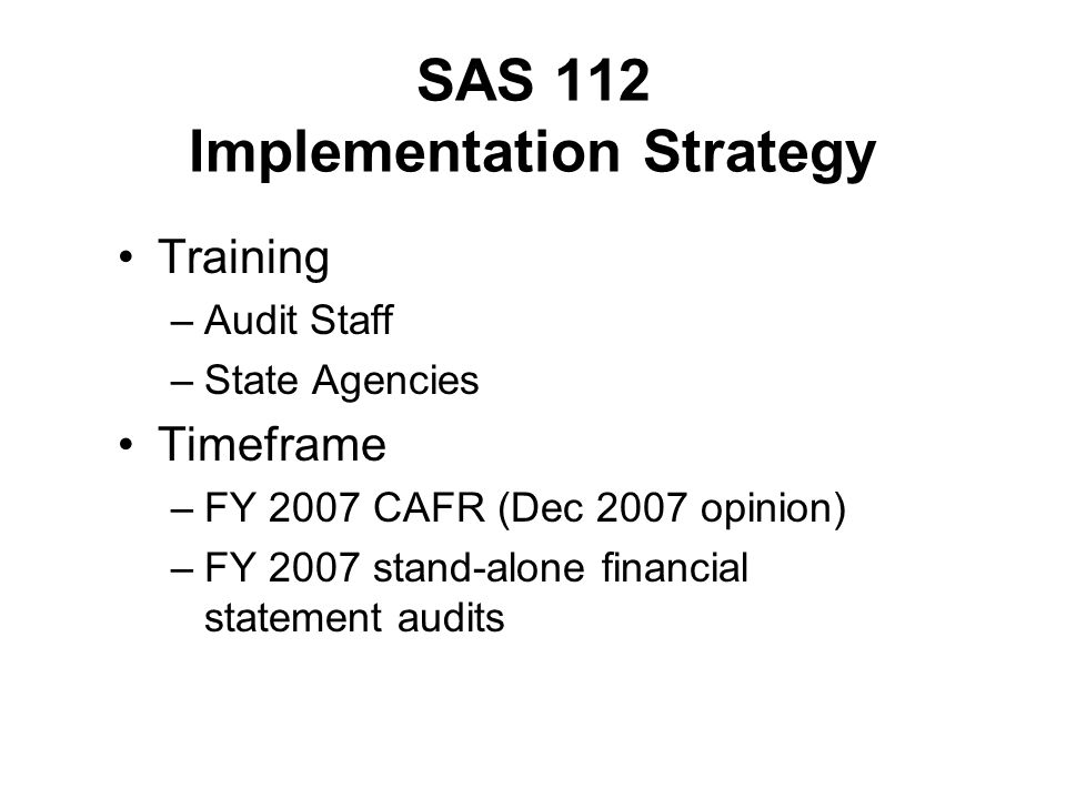 SAS 112 Implementation Strategy Training –Audit Staff –State Agencies Timeframe –FY 2007 CAFR (Dec 2007 opinion) –FY 2007 stand-alone financial statem