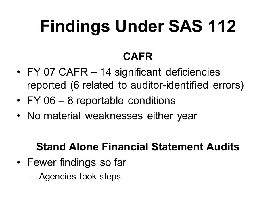Findings Under SAS 112 CAFR FY 07 CAFR – 14 significant deficiencies reported (6 related to auditor-identified errors) FY 06 – 8 reportable conditions No material weaknesses either year Stand Alone Financial Statement Audits Fewer findings so far –Agencies took steps