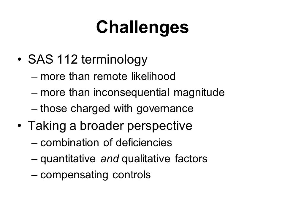 Challenges SAS 112 terminology –more than remote likelihood –more than inconsequential magnitude –those charged with governance Taking a broader perspective –combination of deficiencies –quantitative and qualitative factors –compensating controls