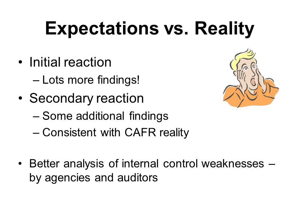 Expectations vs. Reality Initial reaction –Lots more findings! Secondary reaction –Some additional findings –Consistent with CAFR reality Better analy
