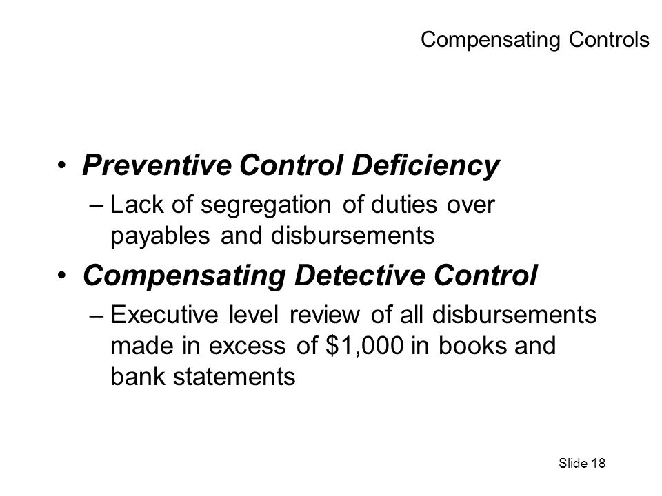 Slide 18 Compensating Controls Preventive Control Deficiency –Lack of segregation of duties over payables and disbursements Compensating Detective Control –Executive level review of all disbursements made in excess of $1,000 in books and bank statements