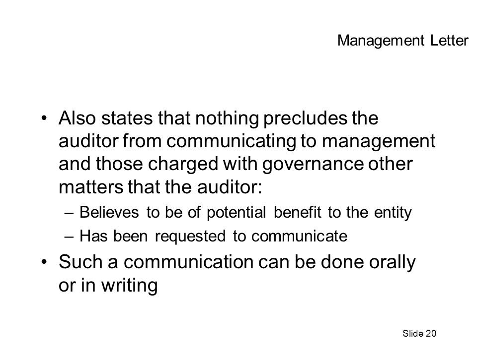 Slide 20 Management Letter Also states that nothing precludes the auditor from communicating to management and those charged with governance other matters that the auditor: –Believes to be of potential benefit to the entity –Has been requested to communicate Such a communication can be done orally or in writing
