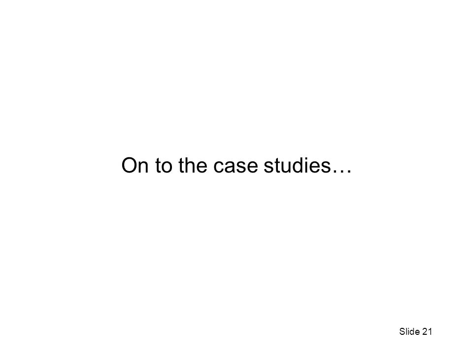 Slide 21 On to the case studies…