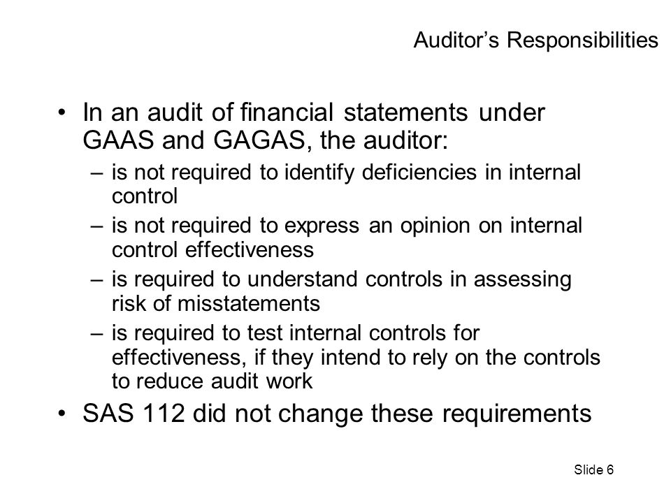 Slide 6 Auditors Responsibilities In an audit of financial statements under GAAS and GAGAS, the auditor: –is not required to identify deficiencies in internal control –is not required to express an opinion on internal control effectiveness –is required to understand controls in assessing risk of misstatements –is required to test internal controls for effectiveness, if they intend to rely on the controls to reduce audit work SAS 112 did not change these requirements