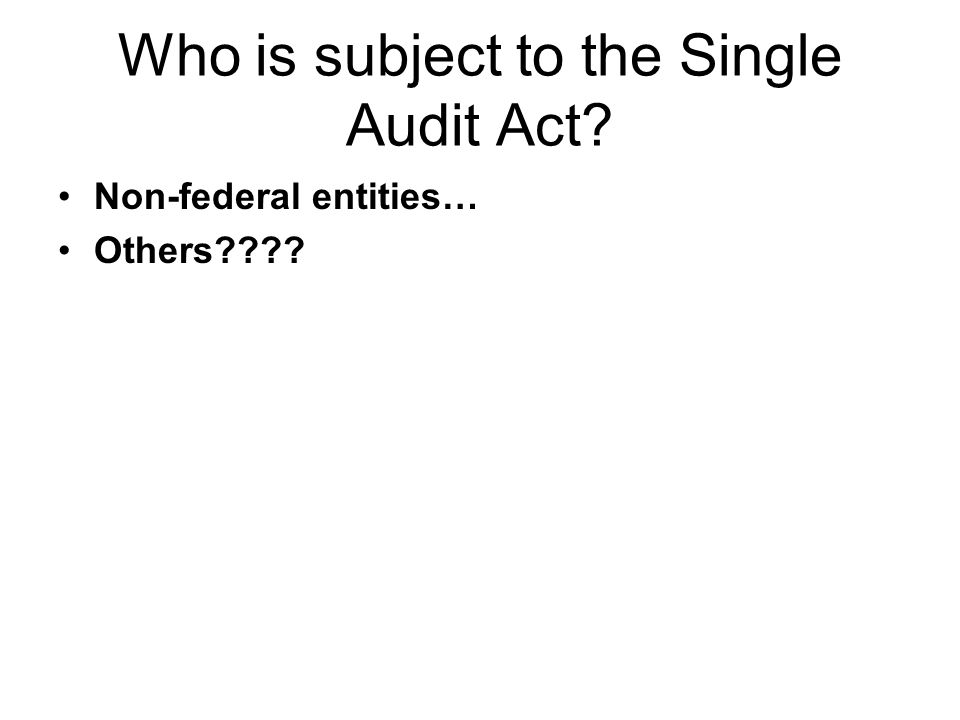 Who is subject to the Single Audit Act? Non-federal entities… Others????