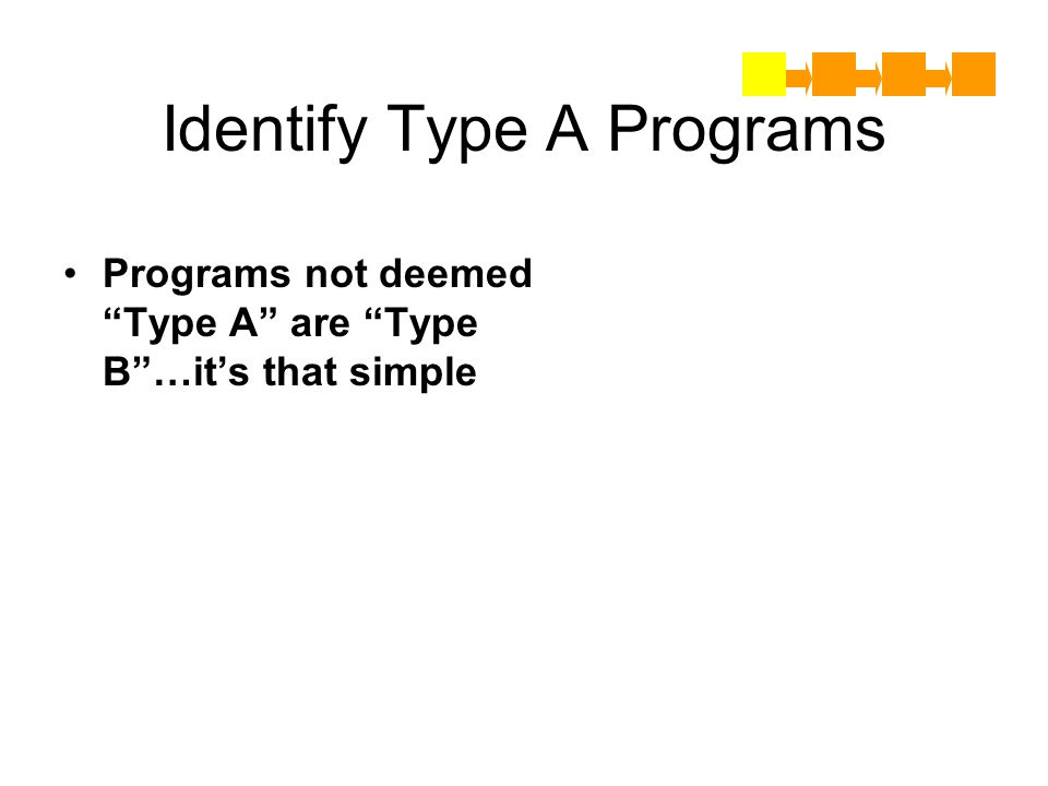 Identify Type A Programs Programs not deemed Type A are Type B…its that simple