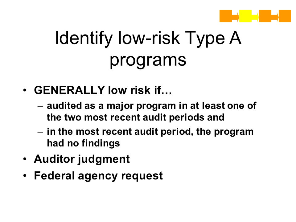 Identify low-risk Type A programs GENERALLY low risk if… –a–audited as a major program in at least one of the two most recent audit periods and –i–in the most recent audit period, the program had no findings Auditor judgment Federal agency request