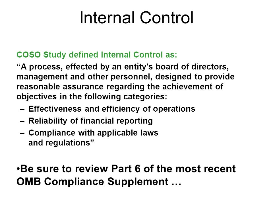 Internal Control COSO Study defined Internal Control as: A process, effected by an entity s board of directors, management and other personnel, designed to provide reasonable assurance regarding the achievement of objectives in the following categories: –Effectiveness and efficiency of operations –Reliability of financial reporting –Compliance with applicable laws and regulations Be sure to review Part 6 of the most recent OMB Compliance Supplement …