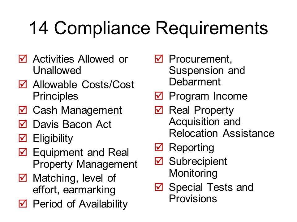 14 Compliance Requirements Activities Allowed or Unallowed Allowable Costs/Cost Principles Cash Management Davis Bacon Act Eligibility Equipment and Real Property Management Matching, level of effort, earmarking Period of Availability Procurement, Suspension and Debarment Program Income Real Property Acquisition and Relocation Assistance Reporting Subrecipient Monitoring Special Tests and Provisions