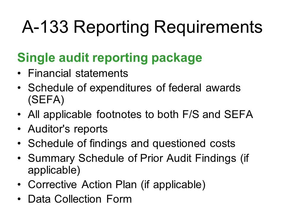 A-133 Reporting Requirements Single audit reporting package Financial statements Schedule of expenditures of federal awards (SEFA) All applicable footnotes to both F/S and SEFA Auditor s reports Schedule of findings and questioned costs Summary Schedule of Prior Audit Findings (if applicable) Corrective Action Plan (if applicable) Data Collection Form