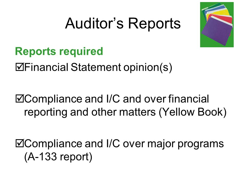 Auditors Reports Reports required Financial Statement opinion(s) Compliance and I/C and over financial reporting and other matters (Yellow Book) Compliance and I/C over major programs (A-133 report)
