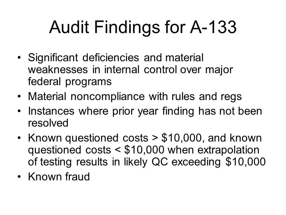 Audit Findings for A-133 Significant deficiencies and material weaknesses in internal control over major federal programs Material noncompliance with rules and regs Instances where prior year finding has not been resolved Known questioned costs > $10,000, and known questioned costs < $10,000 when extrapolation of testing results in likely QC exceeding $10,000 Known fraud