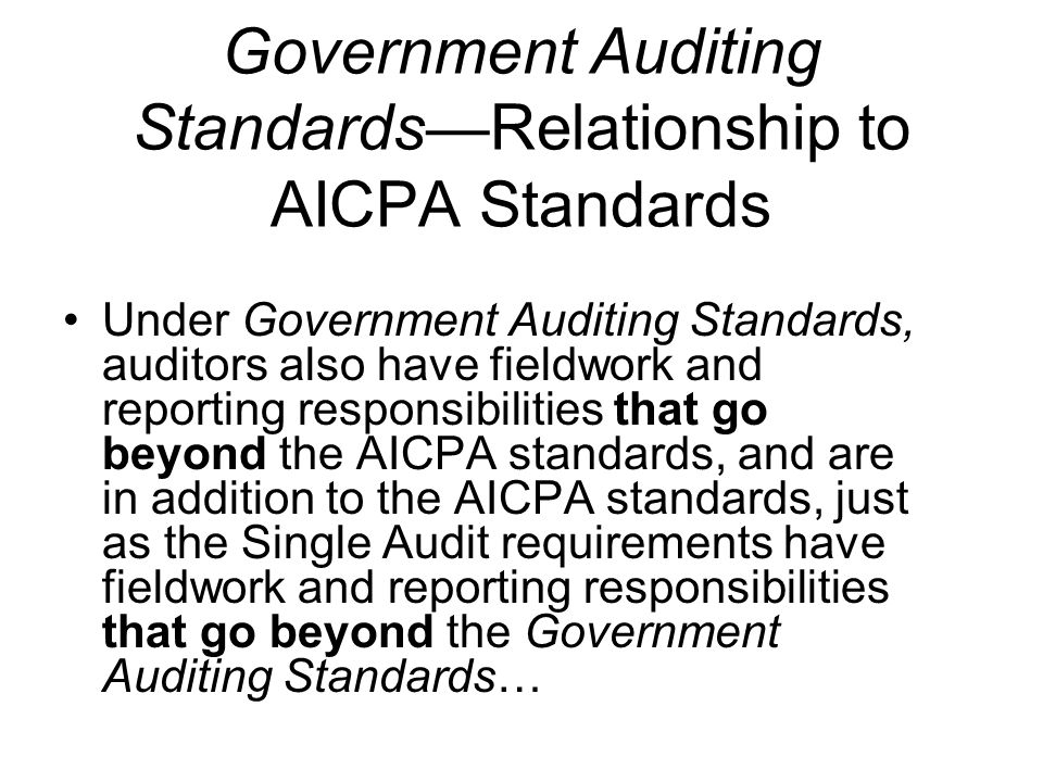 Government Auditing StandardsRelationship to AICPA Standards Under Government Auditing Standards, auditors also have fieldwork and reporting responsibilities that go beyond the AICPA standards, and are in addition to the AICPA standards, just as the Single Audit requirements have fieldwork and reporting responsibilities that go beyond the Government Auditing Standards…