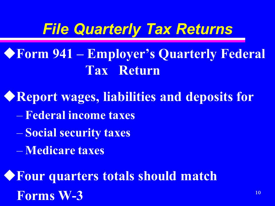 10 File Quarterly Tax Returns uForm 941 – Employers Quarterly Federal Tax Return uReport wages, liabilities and deposits for –Federal income taxes –Social security taxes –Medicare taxes uFour quarters totals should match Forms W-3