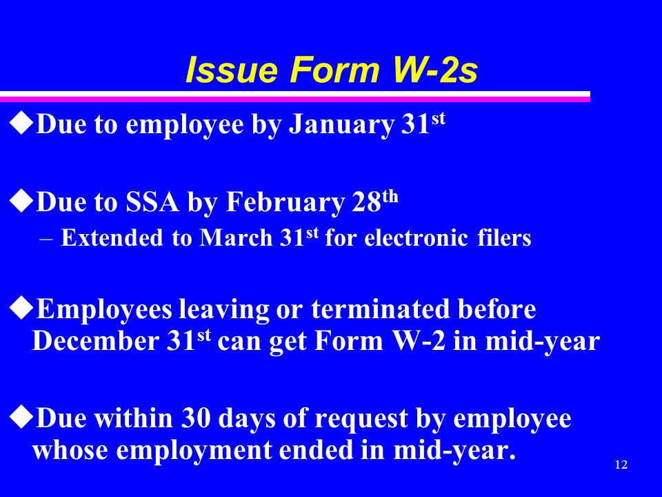 12 Issue Form W-2s uDue to employee by January 31 st uDue to SSA by February 28 th –Extended to March 31 st for electronic filers uEmployees leaving or terminated before December 31 st can get Form W-2 in mid-year uDue within 30 days of request by employee whose employment ended in mid-year.