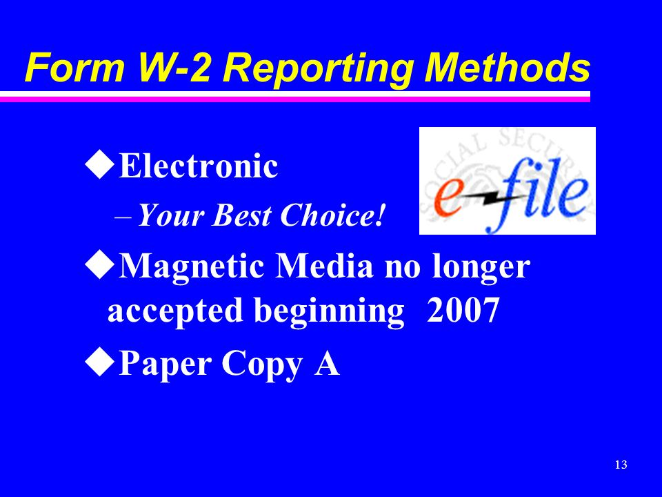 13 Form W-2 Reporting Methods uElectronic –Your Best Choice! uMagnetic Media no longer accepted beginning 2007 uPaper Copy A