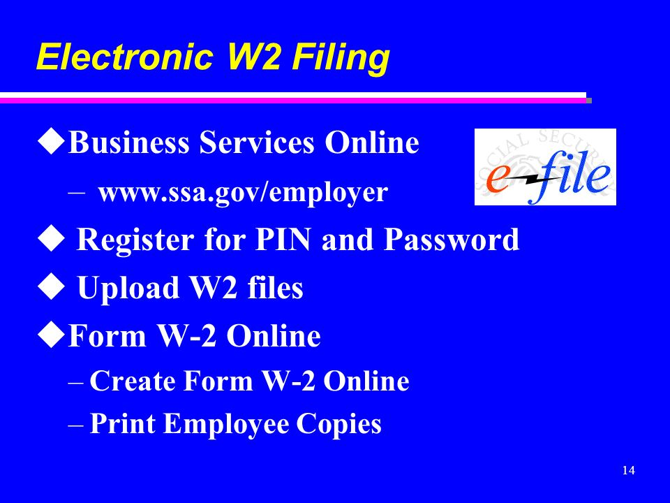 14 Electronic W2 Filing uBusiness Services Online – www.ssa.gov/employer u Register for PIN and Password u Upload W2 files uForm W-2 Online –Create Fo