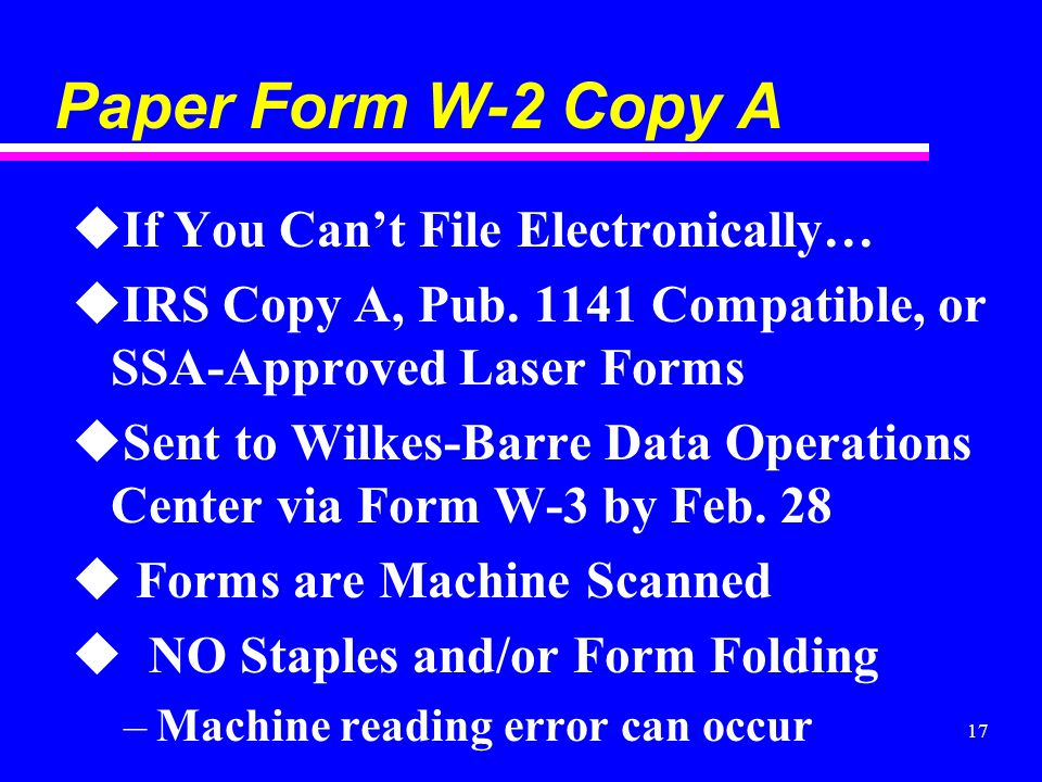 17 Paper Form W-2 Copy A uIf You Cant File Electronically… uIRS Copy A, Pub. 1141 Compatible, or SSA-Approved Laser Forms uSent to Wilkes-Barre Data O