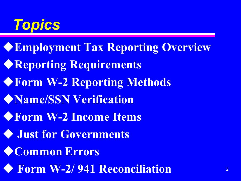 2 Topics uEmployment Tax Reporting Overview uReporting Requirements uForm W-2 Reporting Methods uName/SSN Verification uForm W-2 Income Items u Just for Governments uCommon Errors u Form W-2/ 941 Reconciliation