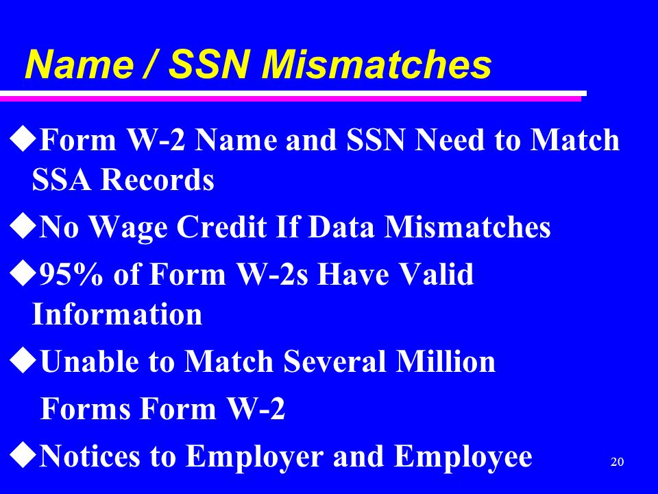 20 Name / SSN Mismatches uForm W-2 Name and SSN Need to Match SSA Records uNo Wage Credit If Data Mismatches u95% of Form W-2s Have Valid Information