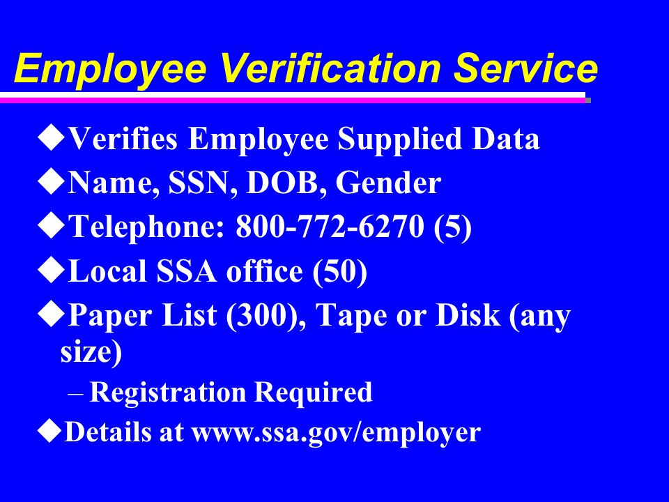 Employee Verification Service uVerifies Employee Supplied Data uName, SSN, DOB, Gender uTelephone: (5) uLocal SSA office (50) uPaper List (300), Tape or Disk (any size) –Registration Required uDetails at