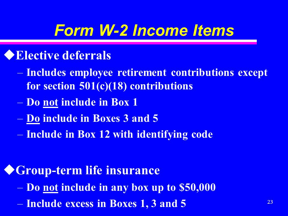 23 Form W-2 Income Items uElective deferrals –Includes employee retirement contributions except for section 501(c)(18) contributions –Do not include in Box 1 –Do include in Boxes 3 and 5 –Include in Box 12 with identifying code uGroup-term life insurance –Do not include in any box up to $50,000 –Include excess in Boxes 1, 3 and 5