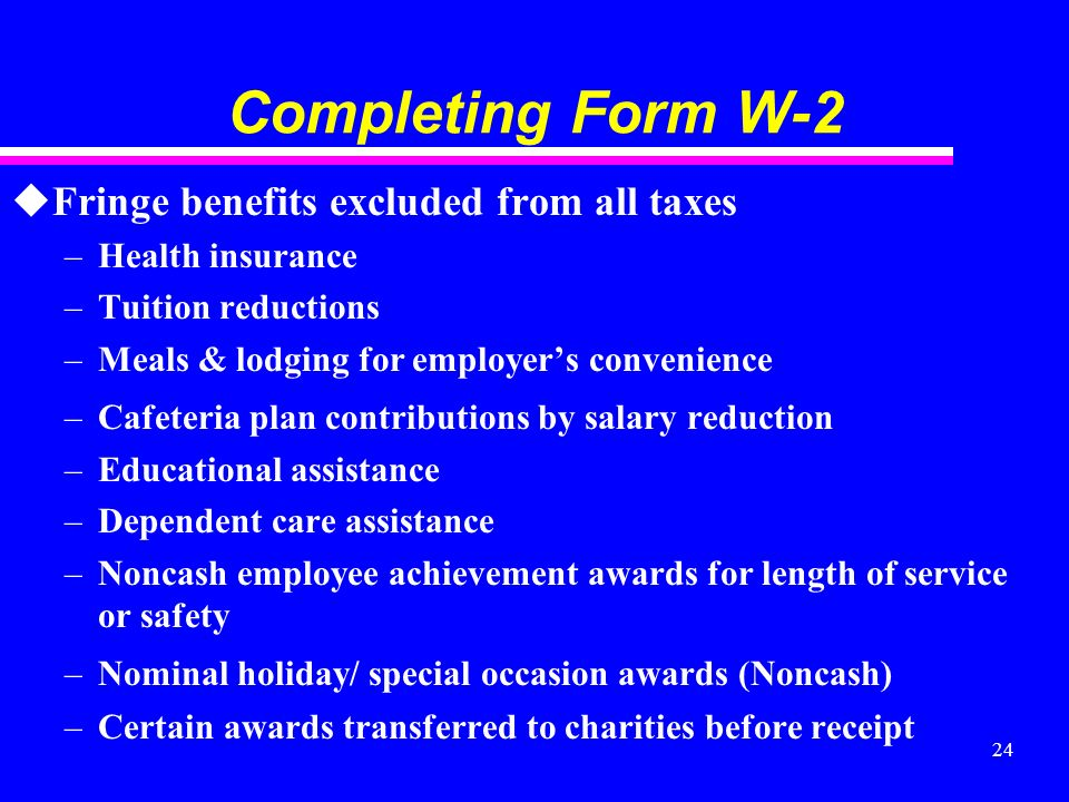 24 Completing Form W-2 uFringe benefits excluded from all taxes –Health insurance –Tuition reductions –Meals & lodging for employers convenience –Cafeteria plan contributions by salary reduction –Educational assistance –Dependent care assistance –Noncash employee achievement awards for length of service or safety –Nominal holiday/ special occasion awards (Noncash) –Certain awards transferred to charities before receipt