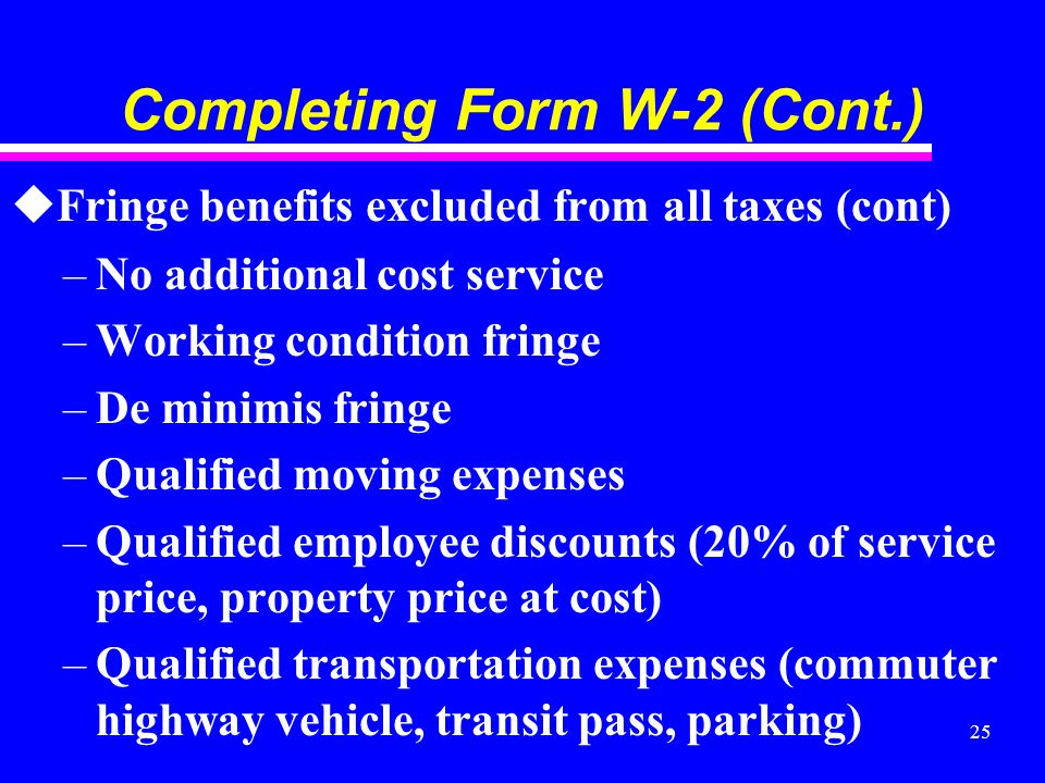 25 Completing Form W-2 (Cont.) uFringe benefits excluded from all taxes (cont) –No additional cost service –Working condition fringe –De minimis fringe –Qualified moving expenses –Qualified employee discounts (20% of service price, property price at cost) –Qualified transportation expenses (commuter highway vehicle, transit pass, parking)