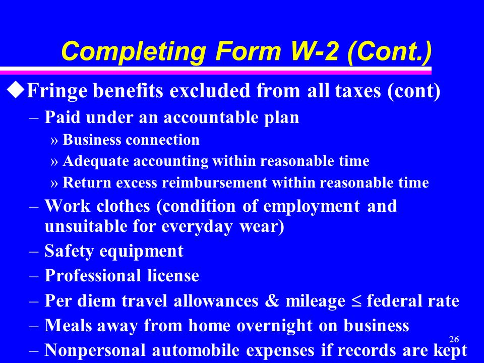 26 Completing Form W-2 (Cont.) uFringe benefits excluded from all taxes (cont) –Paid under an accountable plan »Business connection »Adequate accounting within reasonable time »Return excess reimbursement within reasonable time –Work clothes (condition of employment and unsuitable for everyday wear) –Safety equipment –Professional license –Per diem travel allowances & mileage federal rate –Meals away from home overnight on business –Nonpersonal automobile expenses if records are kept