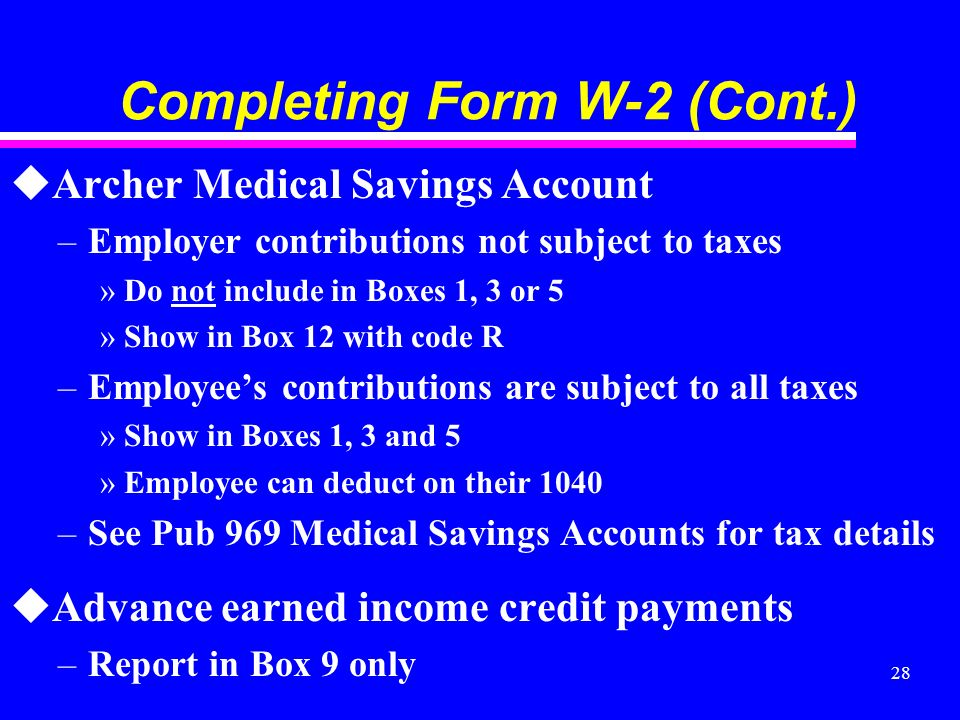 28 Completing Form W-2 (Cont.) uArcher Medical Savings Account –Employer contributions not subject to taxes »Do not include in Boxes 1, 3 or 5 »Show i