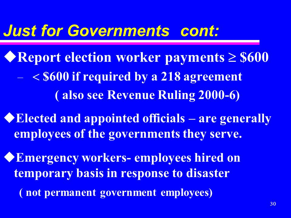 30 Just for Governments cont: uReport election worker payments $600 – $600 if required by a 218 agreement ( also see Revenue Ruling ) uElected and appointed officials – are generally employees of the governments they serve.