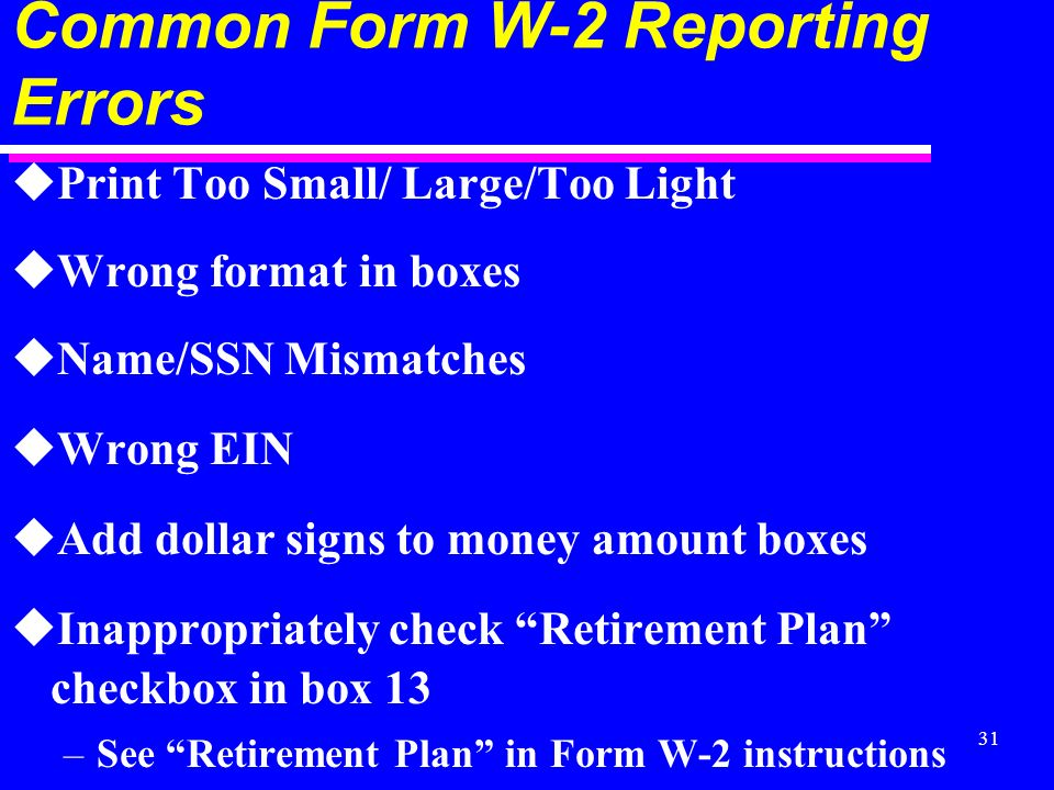 31 Common Form W-2 Reporting Errors uPrint Too Small/ Large/Too Light uWrong format in boxes uName/SSN Mismatches uWrong EIN uAdd dollar signs to money amount boxes uInappropriately check Retirement Plan checkbox in box 13 –See Retirement Plan in Form W-2 instructions