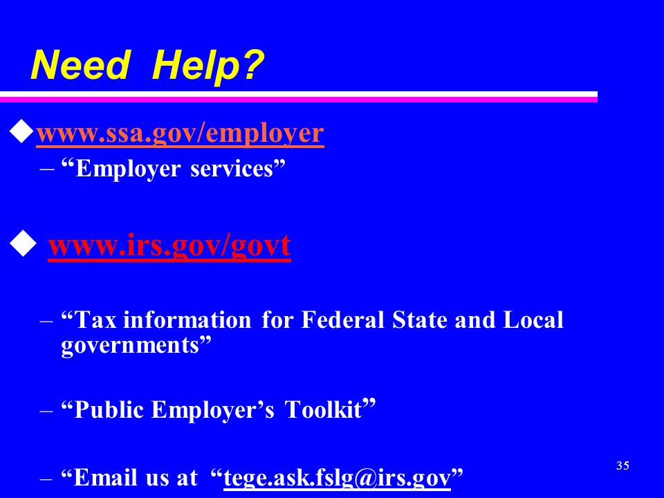 35 Need Help? uwww.ssa.gov/employer – Employer services u www.irs.gov/govtwww.irs.gov/govt –Tax information for Federal State and Local governments –P