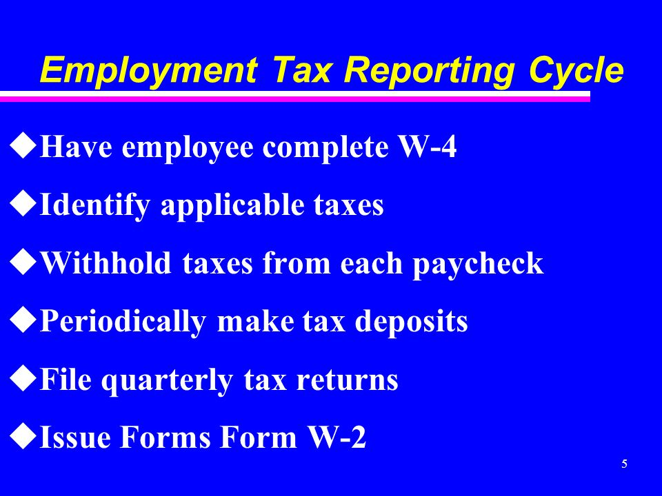 5 Employment Tax Reporting Cycle uHave employee complete W-4 uIdentify applicable taxes uWithhold taxes from each paycheck uPeriodically make tax deposits uFile quarterly tax returns uIssue Forms Form W-2