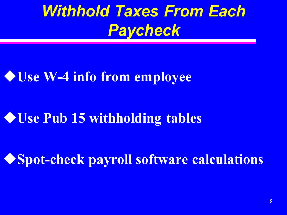 8 Withhold Taxes From Each Paycheck uUse W-4 info from employee uUse Pub 15 withholding tables uSpot-check payroll software calculations